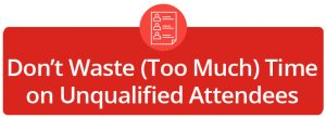Dont Waste Too Much Time on UnqualifiedAttendees